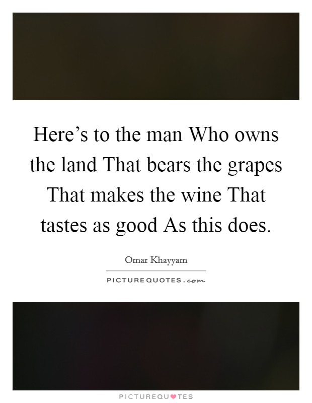 Here's to the man Who owns the land That bears the grapes That makes the wine That tastes as good As this does Picture Quote #1