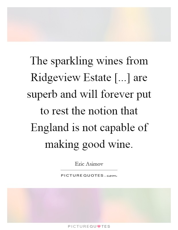 The sparkling wines from Ridgeview Estate [...] are superb and will forever put to rest the notion that England is not capable of making good wine Picture Quote #1