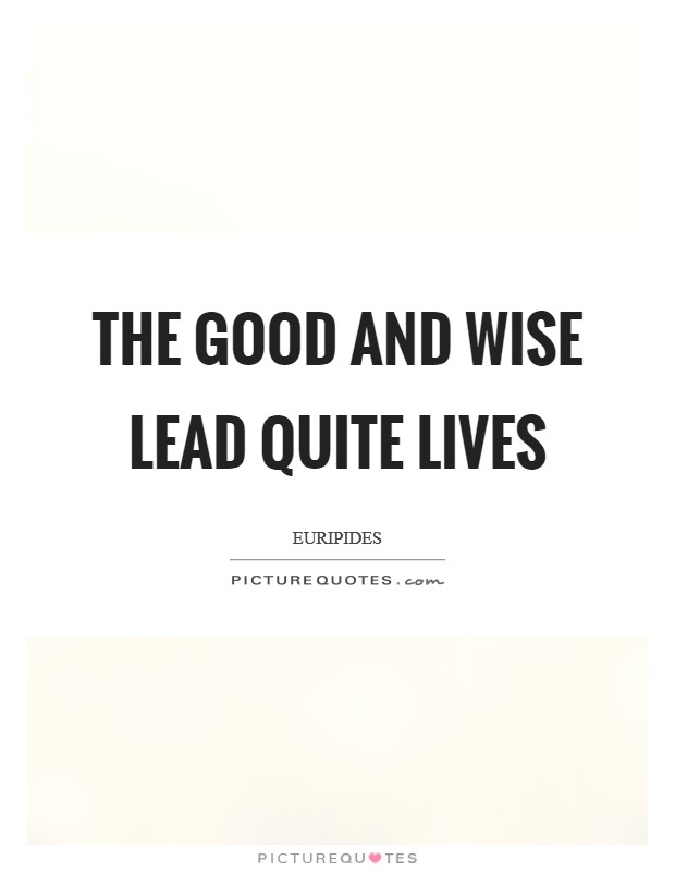 The good and wise lead quite lives Picture Quote #1