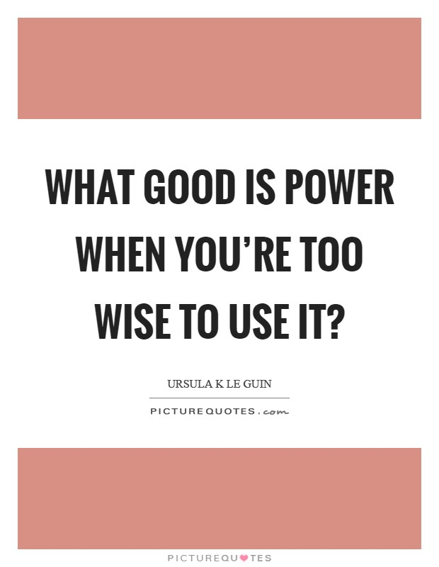 What good is power when you're too wise to use it? Picture Quote #1