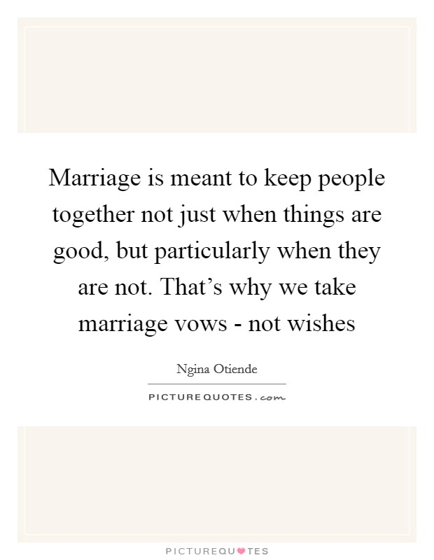Marriage is meant to keep people together not just when things are good, but particularly when they are not. That's why we take marriage vows - not wishes Picture Quote #1