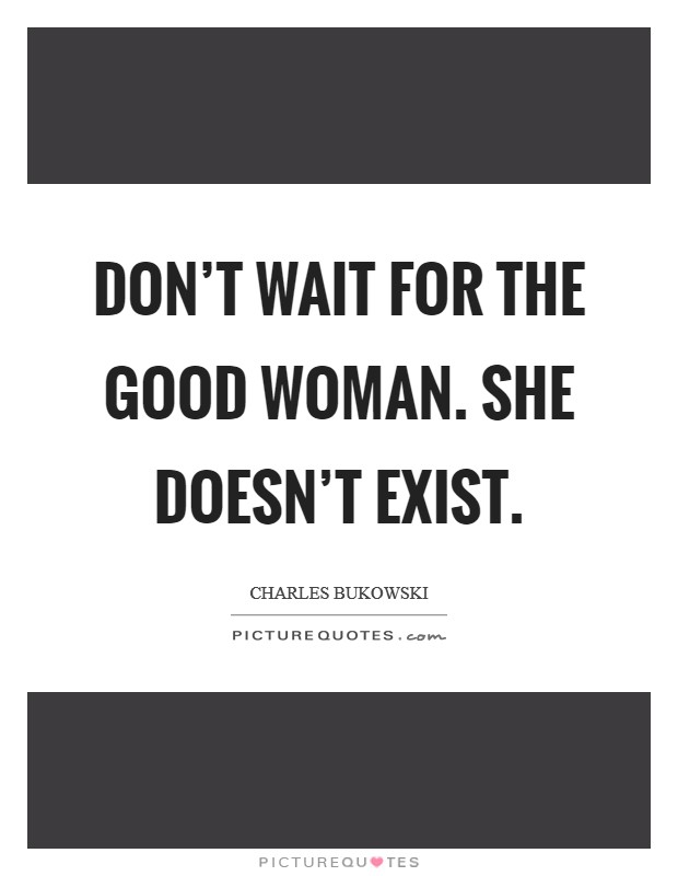 Don't wait for the good woman. She doesn't exist. Picture Quote #1