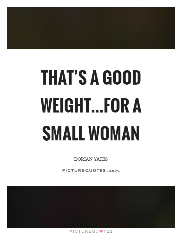 That's a good weight...for a small woman Picture Quote #1