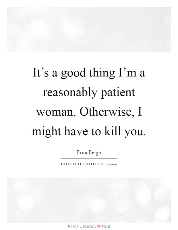 It's a good thing I'm a reasonably patient woman. Otherwise, I might have to kill you. Picture Quote #1