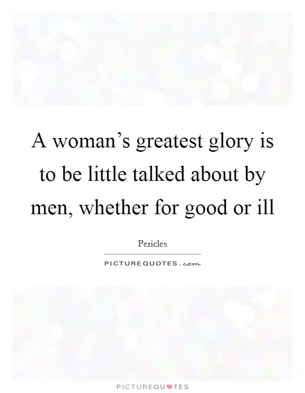 A woman's greatest glory is to be little talked about by men, whether for good or ill Picture Quote #1
