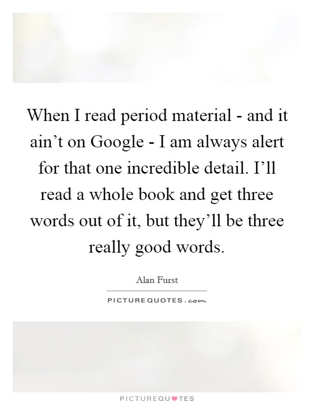 When I read period material - and it ain't on Google - I am always alert for that one incredible detail. I'll read a whole book and get three words out of it, but they'll be three really good words Picture Quote #1