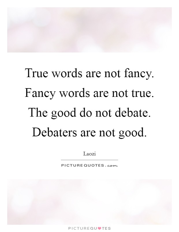 true words are not fancy fancy words are not true the good do not debate debaters are not good