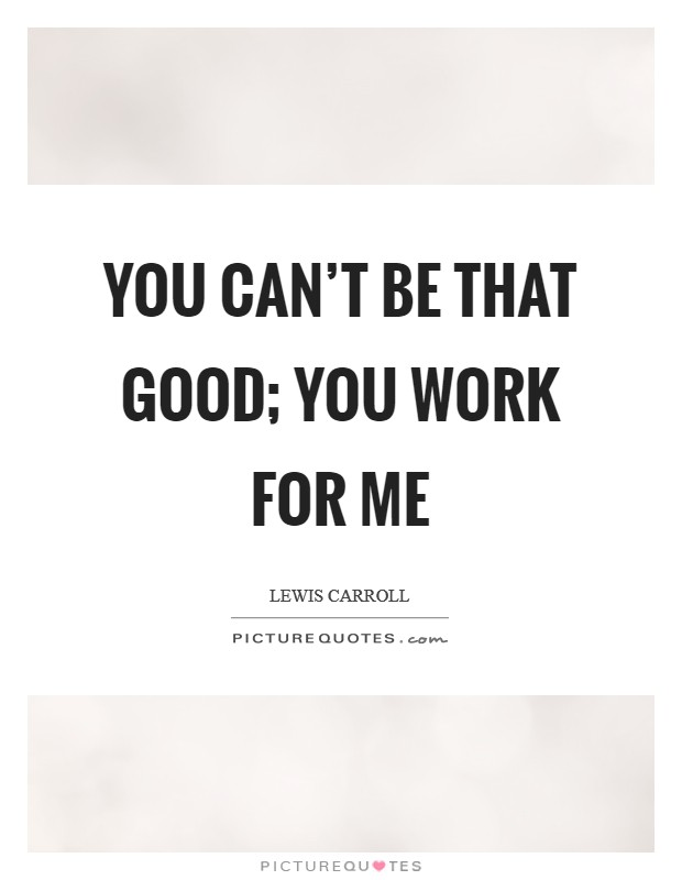 You can't be that good; you work for me Picture Quote #1
