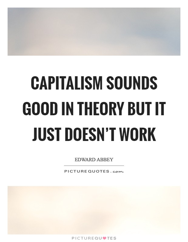 Capitalism sounds good in theory but it just doesn't work Picture Quote #1