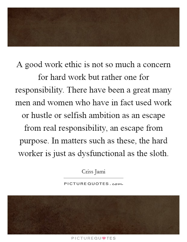 A good work ethic is not so much a concern for hard work but rather one for responsibility. There have been a great many men and women who have in fact used work or hustle or selfish ambition as an escape from real responsibility, an escape from purpose. In matters such as these, the hard worker is just as dysfunctional as the sloth Picture Quote #1