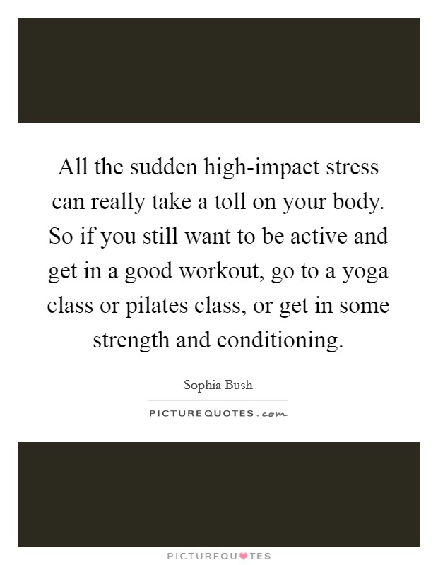 All the sudden high-impact stress can really take a toll on your body. So if you still want to be active and get in a good workout, go to a yoga class or pilates class, or get in some strength and conditioning Picture Quote #1