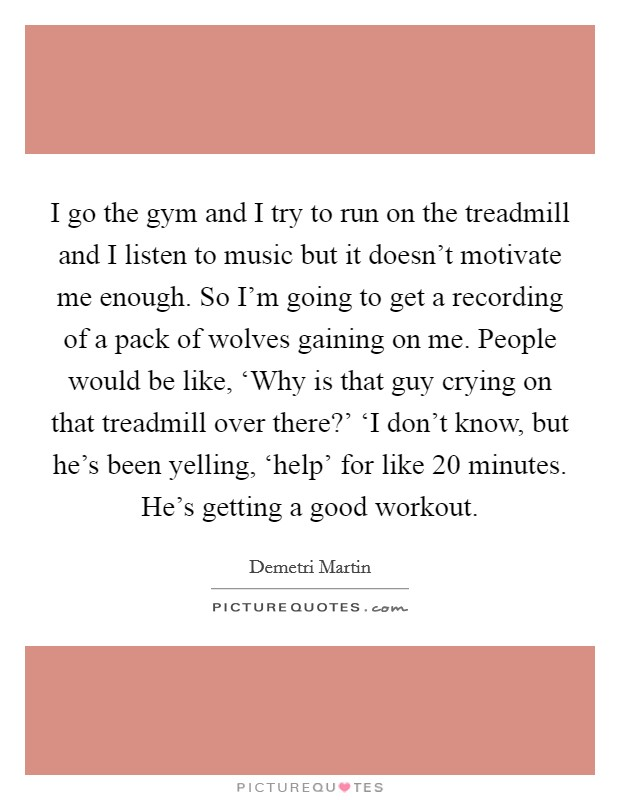 I go the gym and I try to run on the treadmill and I listen to music but it doesn't motivate me enough. So I'm going to get a recording of a pack of wolves gaining on me. People would be like, 'Why is that guy crying on that treadmill over there?' 'I don't know, but he's been yelling, 'help' for like 20 minutes. He's getting a good workout Picture Quote #1