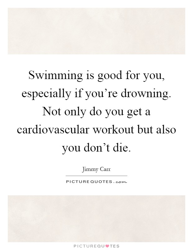 Swimming is good for you, especially if you're drowning. Not only do you get a cardiovascular workout but also you don't die Picture Quote #1