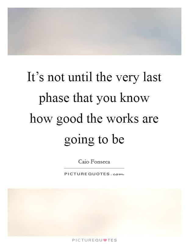 It's not until the very last phase that you know how good the works are going to be Picture Quote #1