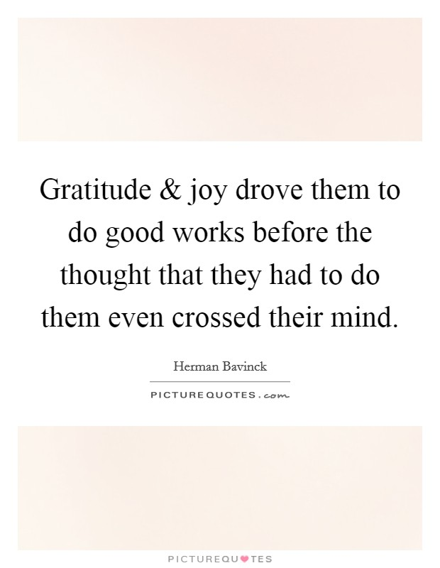 Gratitude and joy drove them to do good works before the thought that they had to do them even crossed their mind Picture Quote #1