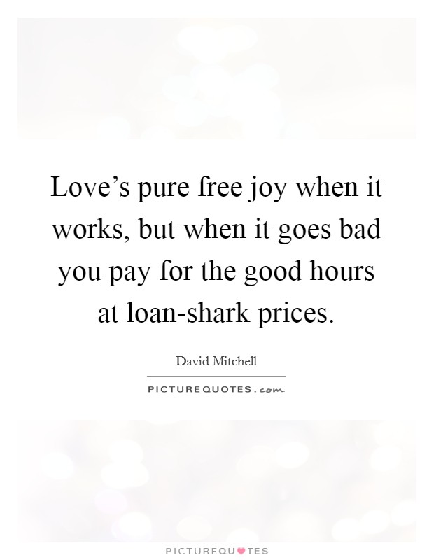 Love's pure free joy when it works, but when it goes bad you pay for the good hours at loan-shark prices. Picture Quote #1