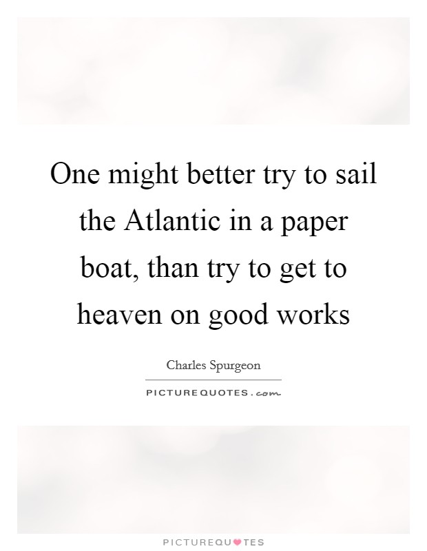 One might better try to sail the Atlantic in a paper boat, than try to get to heaven on good works Picture Quote #1