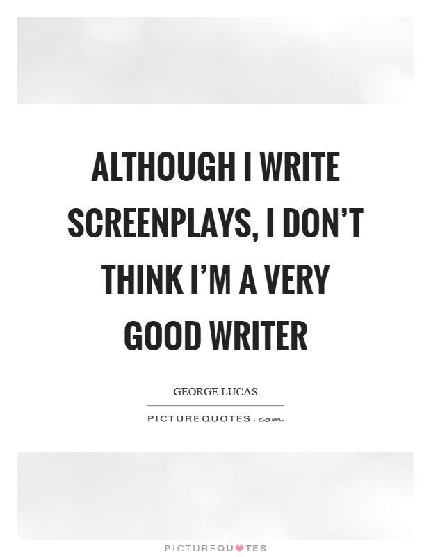 Although I write screenplays, I don't think I'm a very good writer Picture Quote #1