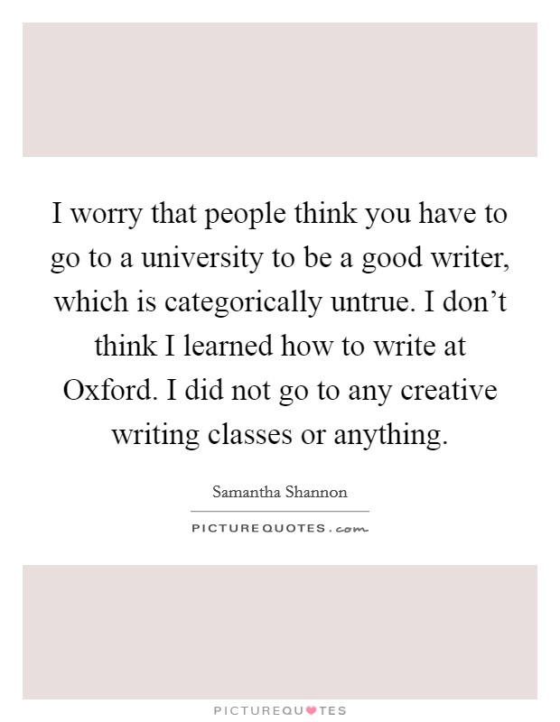 I worry that people think you have to go to a university to be a good writer, which is categorically untrue. I don't think I learned how to write at Oxford. I did not go to any creative writing classes or anything Picture Quote #1