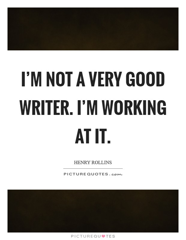 I'm not a very good writer. I'm working at it Picture Quote #1