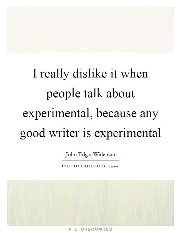 I really dislike it when people talk about experimental, because any good writer is experimental Picture Quote #1