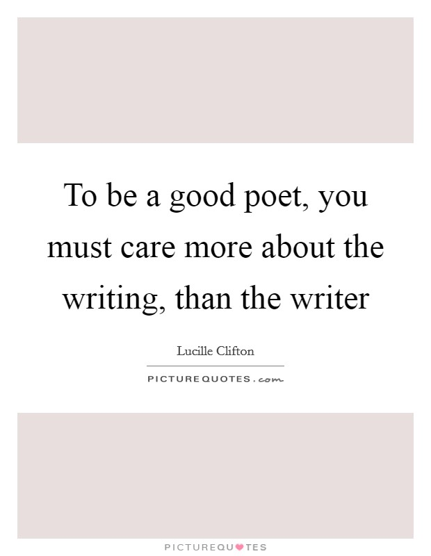 To be a good poet, you must care more about the writing, than the writer Picture Quote #1