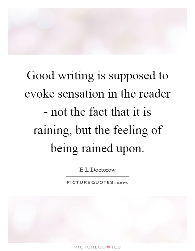 Good writing is supposed to evoke sensation in the reader - not the fact that it is raining, but the feeling of being rained upon Picture Quote #1