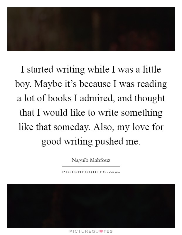 I started writing while I was a little boy. Maybe it's because I was reading a lot of books I admired, and thought that I would like to write something like that someday. Also, my love for good writing pushed me. Picture Quote #1