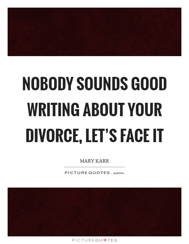 Nobody sounds good writing about your divorce, let's face it Picture Quote #1