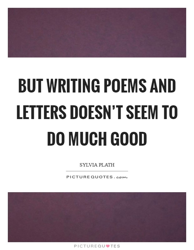 But writing poems and letters doesn't seem to do much good Picture Quote #1