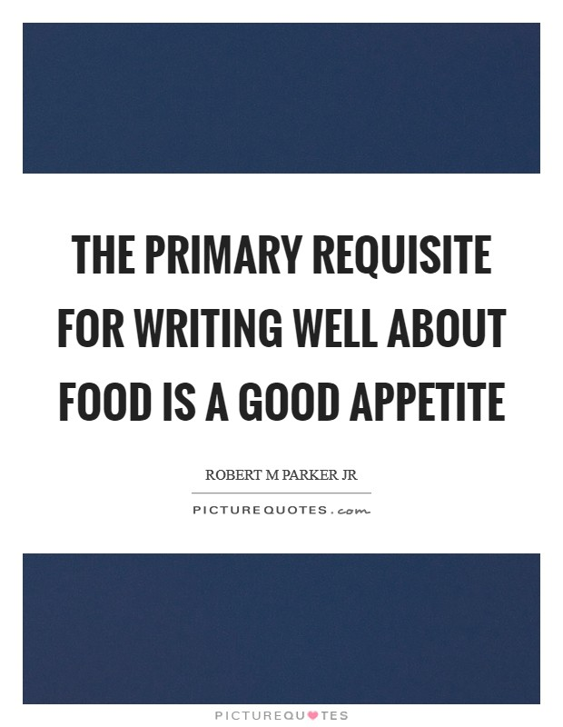 The primary requisite for writing well about food is a good appetite Picture Quote #1