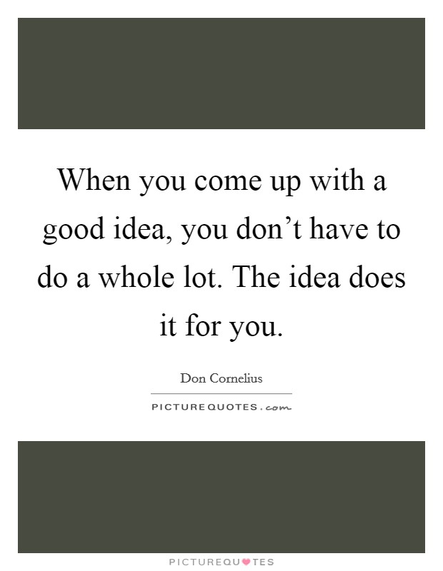 When you come up with a good idea, you don't have to do a whole lot. The idea does it for you. Picture Quote #1