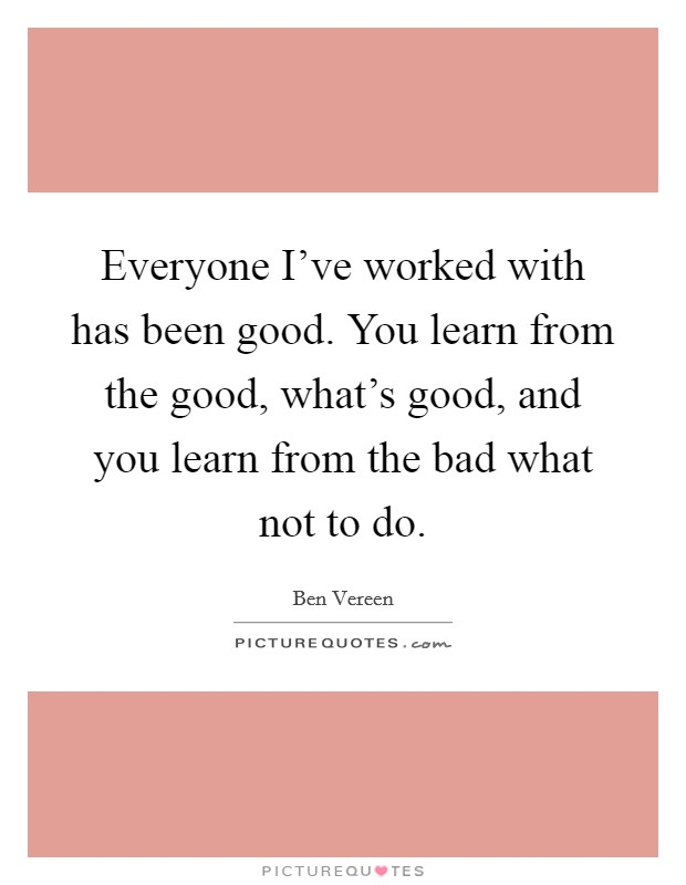Everyone I've worked with has been good. You learn from the good, what's good, and you learn from the bad what not to do. Picture Quote #1
