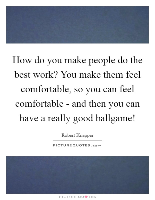 How do you make people do the best work? You make them feel comfortable, so you can feel comfortable - and then you can have a really good ballgame! Picture Quote #1