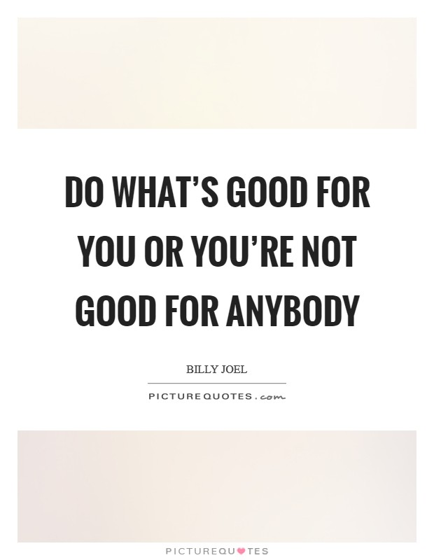 Do what's good for you Or you're not good for anybody Picture Quote #1