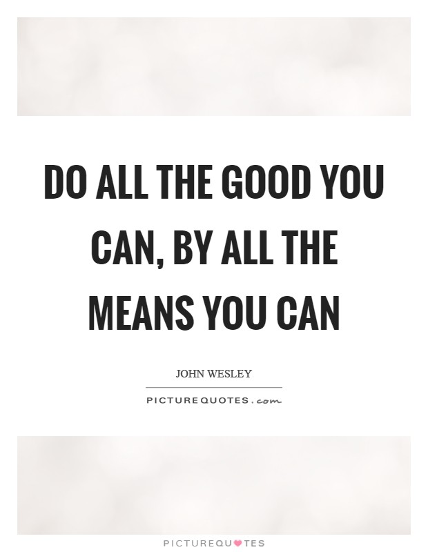 Do all the good you can, by all the means you can Picture Quote #1