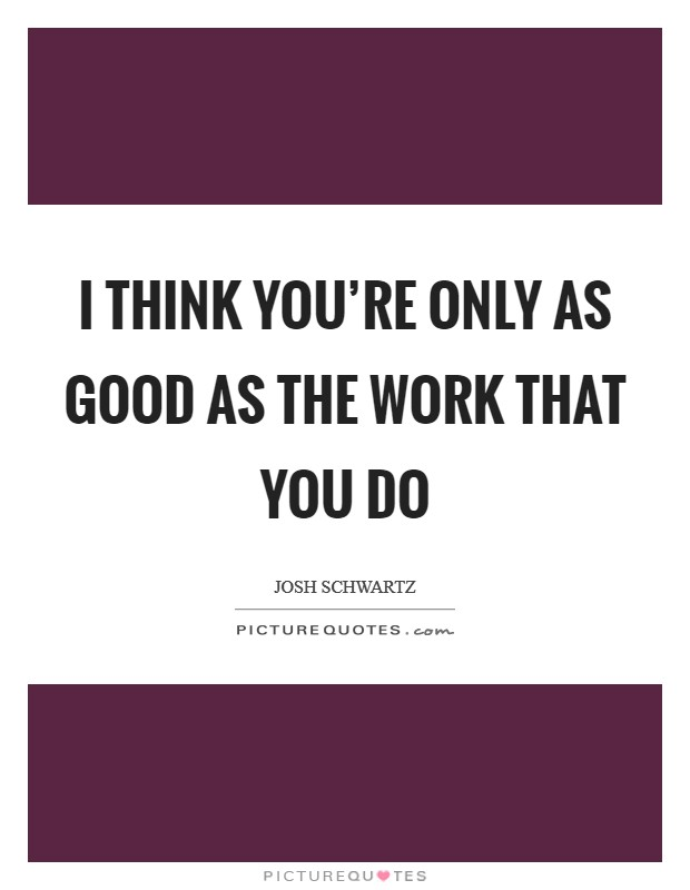 I think you're only as good as the work that you do Picture Quote #1