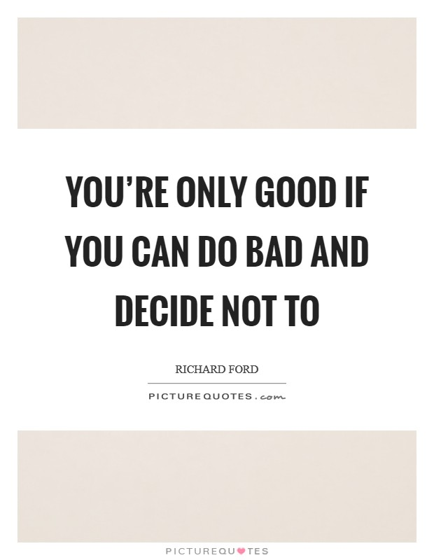 You're only good if you can do bad and decide not to Picture Quote #1