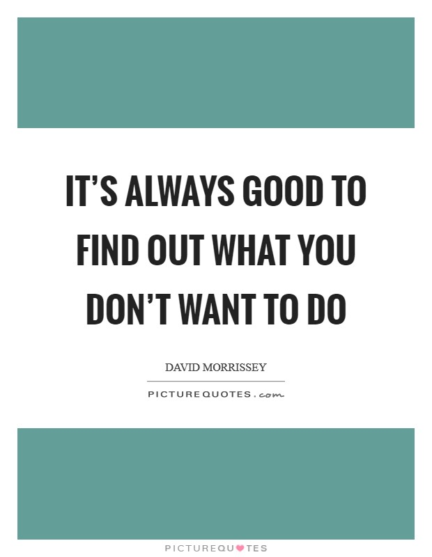 It's always good to find out what you don't want to do Picture Quote #1