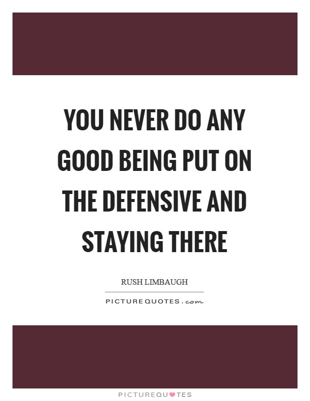 You never do any good being put on the defensive and staying there Picture Quote #1