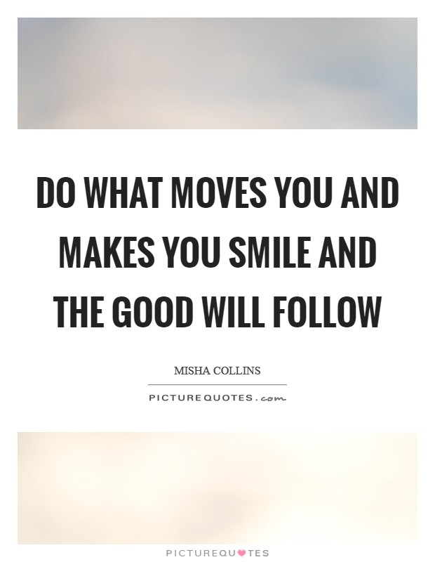 Do what moves you and makes you smile and the good will follow Picture Quote #1