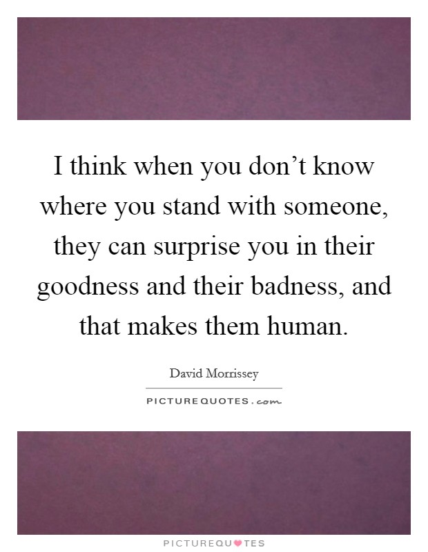 I think when you don't know where you stand with someone, they can surprise you in their goodness and their badness, and that makes them human Picture Quote #1