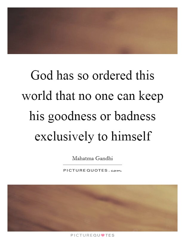 God has so ordered this world that no one can keep his goodness or badness exclusively to himself Picture Quote #1