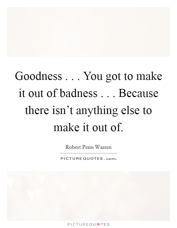 Goodness . . . You got to make it out of badness . . . Because there isn't anything else to make it out of Picture Quote #1