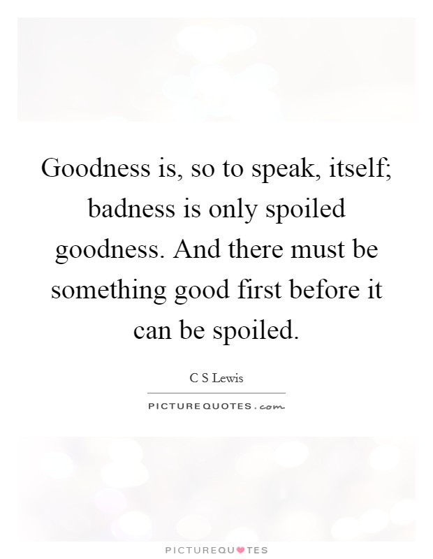 Goodness is, so to speak, itself; badness is only spoiled goodness. And there must be something good first before it can be spoiled Picture Quote #1