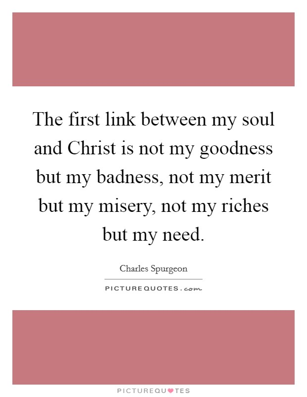 The first link between my soul and Christ is not my goodness but my badness, not my merit but my misery, not my riches but my need Picture Quote #1