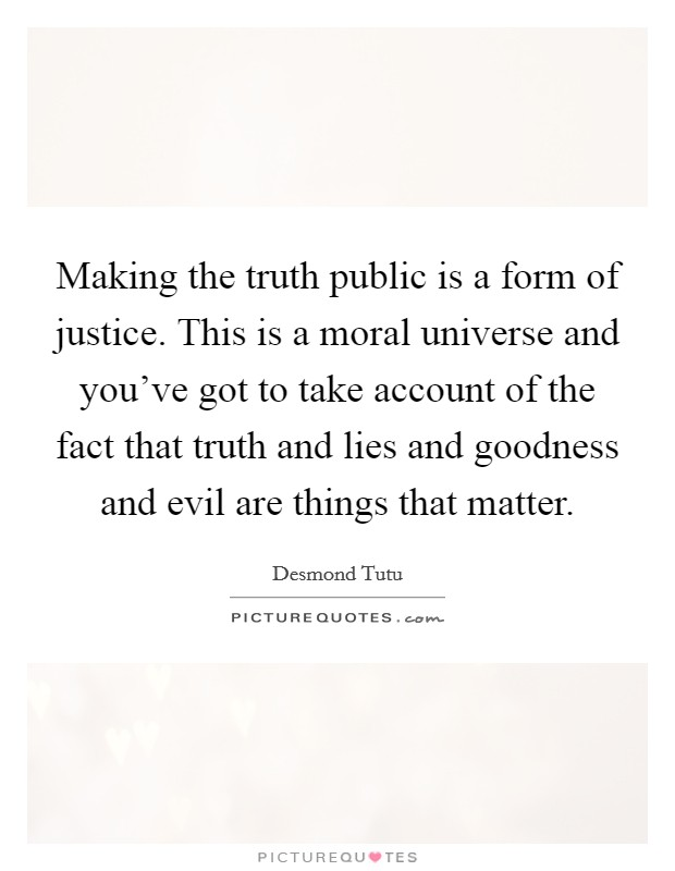 Making the truth public is a form of justice. This is a moral universe and you've got to take account of the fact that truth and lies and goodness and evil are things that matter Picture Quote #1