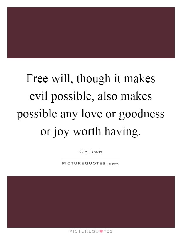 Free will, though it makes evil possible, also makes possible any love or goodness or joy worth having Picture Quote #1