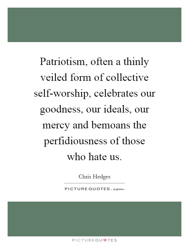 Patriotism, often a thinly veiled form of collective self-worship, celebrates our goodness, our ideals, our mercy and bemoans the perfidiousness of those who hate us Picture Quote #1