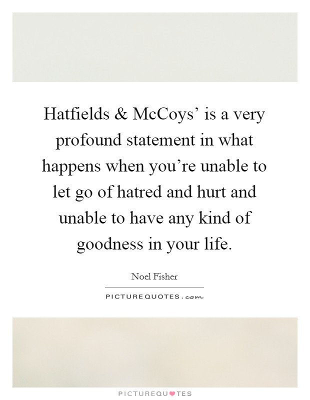 Hatfields and McCoys' is a very profound statement in what happens when you're unable to let go of hatred and hurt and unable to have any kind of goodness in your life. Picture Quote #1